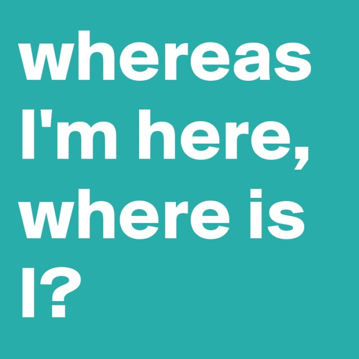 whereas-I-m-here-where-is-I